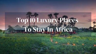Top 10 Luxury Stays Africa