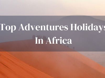 Top Adventure Holidays In Africa